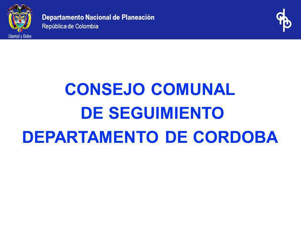 Departamento Nacional de Planeación República de Colombia CONSEJO COMUNAL DE SEGUIMIENTO DEPARTAMENTO DE CORDOBA