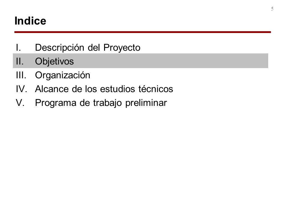 5 Indice I.Descripción del Proyecto II.Objetivos III.Organización IV.Alcance de los estudios técnicos V.Programa de trabajo preliminar