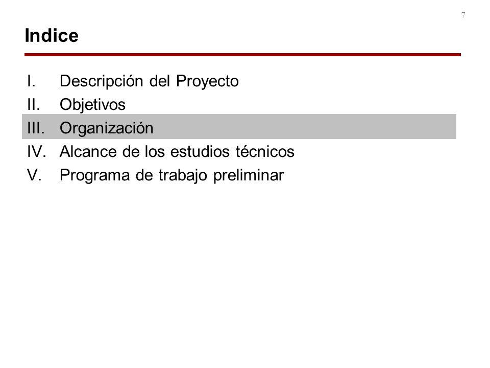 7 Indice I.Descripción del Proyecto II.Objetivos III.Organización IV.Alcance de los estudios técnicos V.Programa de trabajo preliminar