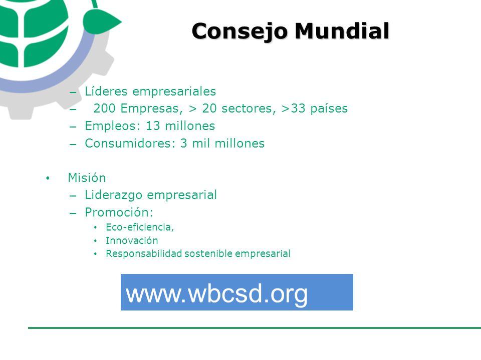CONSEJO EMPRESARIAL COLOMBIANO PARA EL DESARROLLO SOSTENIBLE - CECODES – Líderes empresariales – 200 Empresas, > 20 sectores, >33 países – Empleos: 13 millones – Consumidores: 3 mil millones Misión – Liderazgo empresarial – Promoción: Eco-eficiencia, Innovación Responsabilidad sostenible empresarial www.wbcsd.org Consejo Mundial
