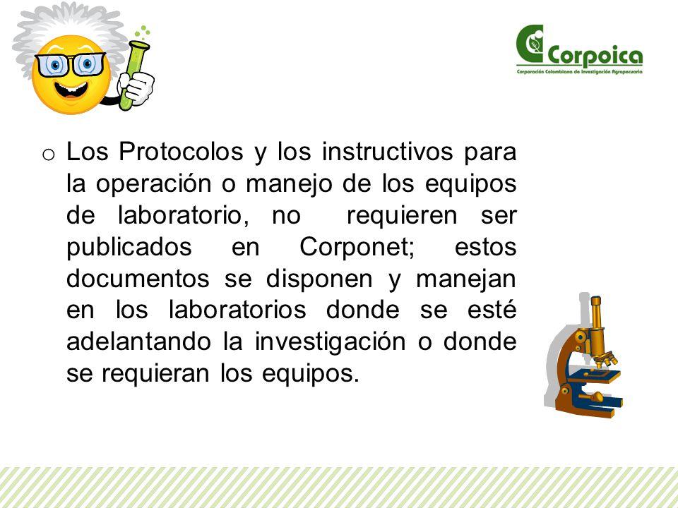 o Los Protocolos y los instructivos para la operación o manejo de los equipos de laboratorio, no requieren ser publicados en Corponet; estos documentos se disponen y manejan en los laboratorios donde se esté adelantando la investigación o donde se requieran los equipos.