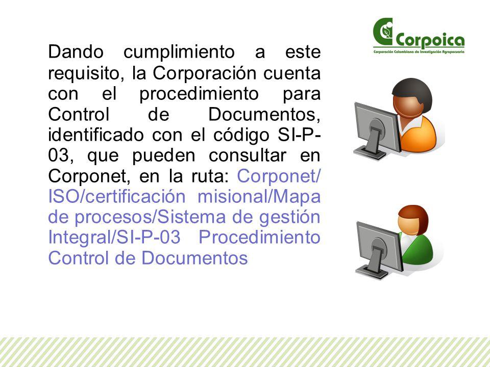 Dando cumplimiento a este requisito, la Corporación cuenta con el procedimiento para Control de Documentos, identificado con el código SI-P- 03, que pueden consultar en Corponet, en la ruta: Corponet/ ISO/certificación misional/Mapa de procesos/Sistema de gestión Integral/SI-P-03 Procedimiento Control de Documentos