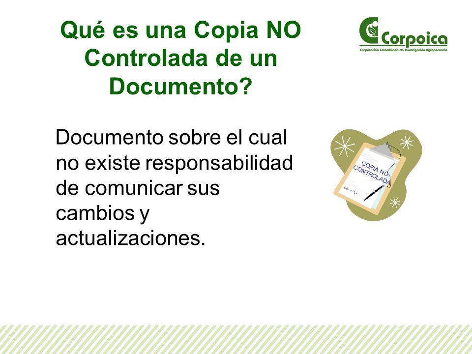Qué es una Copia NO Controlada de un Documento? Documento sobre el cual no existe responsabilidad de comunicar sus cambios y actualizaciones. COPIA NO