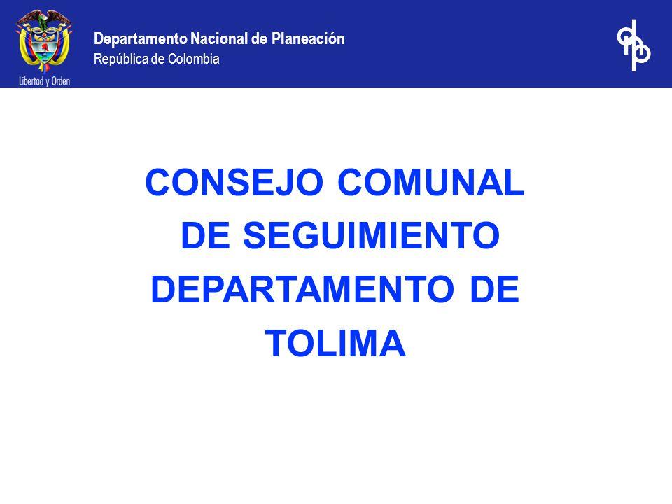 Departamento Nacional de Planeación República de Colombia CONSEJO COMUNAL DE SEGUIMIENTO DEPARTAMENTO DE TOLIMA