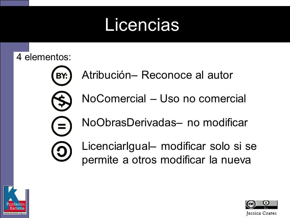 4 elementos: Atribución– Reconoce al autor NoComercial – Uso no comercial NoObrasDerivadas– no modificar LicenciarIgual– modificar solo si se permite a otros modificar la nueva Licencias