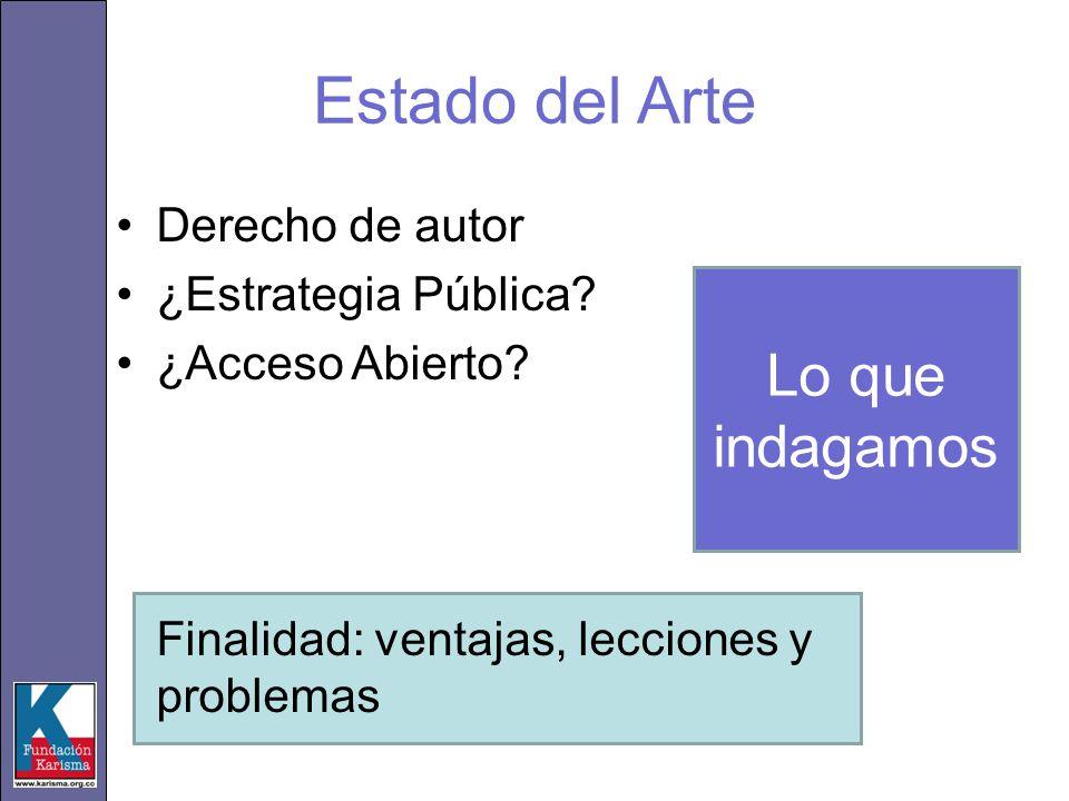 Estado del Arte Derecho de autor ¿Estrategia Pública? ¿Acceso Abierto? Finalidad: ventajas, lecciones y problemas Lo que indagamos