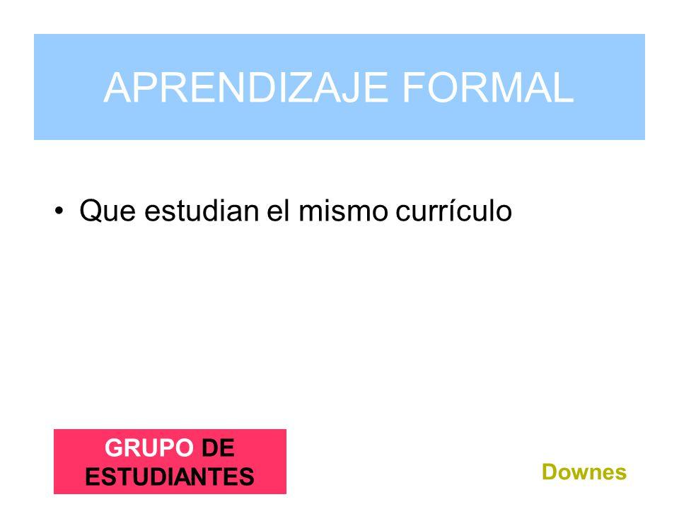 Que estudian el mismo currículo Downes APRENDIZAJE FORMAL GRUPO DE ESTUDIANTES