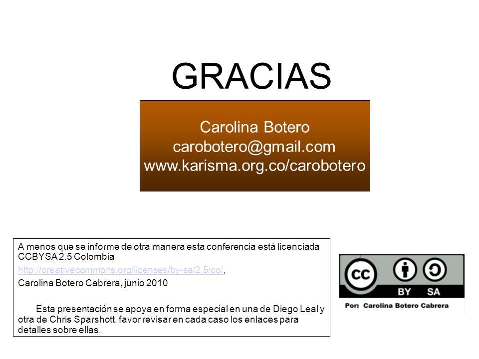 Carolina Botero carobotero@gmail.com www.karisma.org.co/carobotero http://www.flickr.com/photos/claudio/3054776394/ GRACIAS A menos que se informe de otra manera esta conferencia está licenciada CCBYSA 2.5 Colombia http://creativecommons.org/licenses/by-sa/2.5/co/http://creativecommons.org/licenses/by-sa/2.5/co/, Carolina Botero Cabrera, junio 2010 Esta presentación se apoya en forma especial en una de Diego Leal y otra de Chris Sparshott, favor revisar en cada caso los enlaces para detalles sobre ellas.