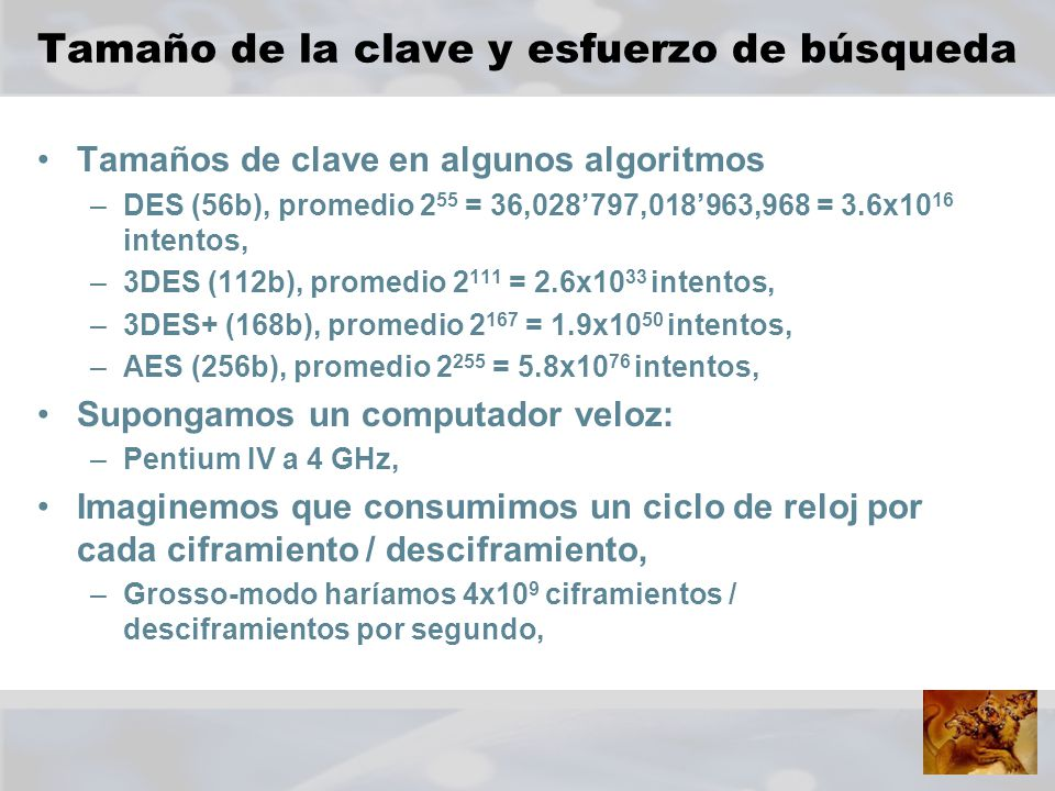 Tamaños de clave en algunos algoritmos –DES (56b), promedio 2 55 = 36,028797,018963,968 = 3.6x10 16 intentos, –3DES (112b), promedio 2 111 = 2.6x10 33 intentos, –3DES+ (168b), promedio 2 167 = 1.9x10 50 intentos, –AES (256b), promedio 2 255 = 5.8x10 76 intentos, Supongamos un computador veloz: –Pentium IV a 4 GHz, Imaginemos que consumimos un ciclo de reloj por cada ciframiento / desciframiento, –Grosso-modo haríamos 4x10 9 ciframientos / desciframientos por segundo,