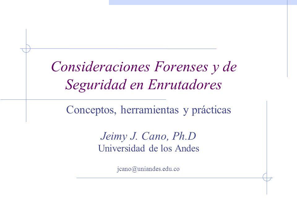 Consideraciones Forenses y de Seguridad en Enrutadores Conceptos, herramientas y prácticas Jeimy J. Cano, Ph.D Universidad de los Andes jcano@uniandes
