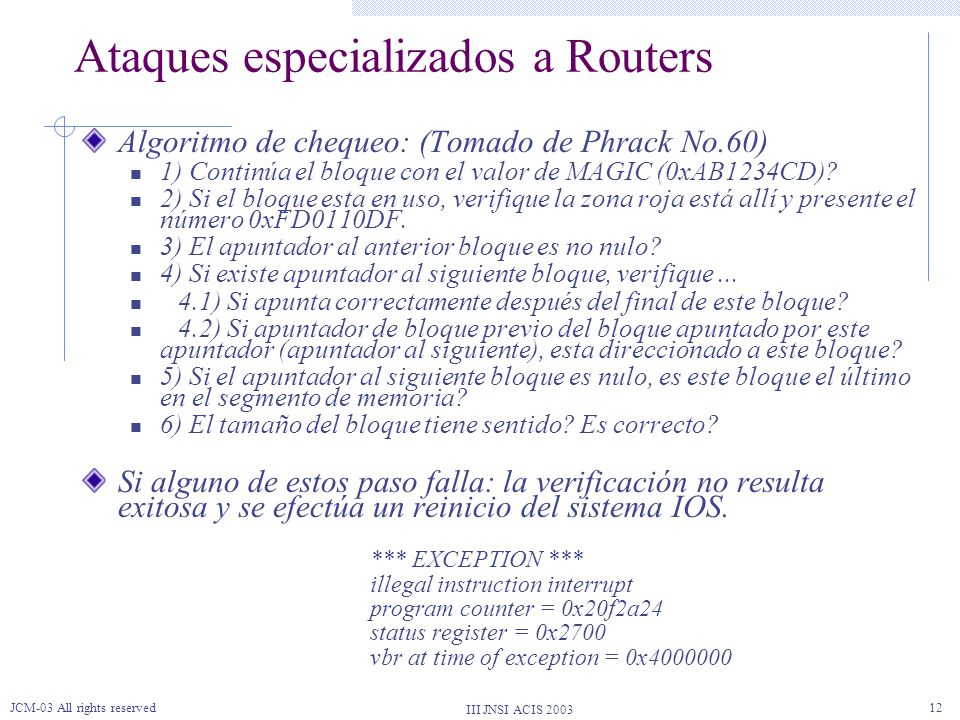III JNSI ACIS 2003 JCM-03 All rights reserved12 Ataques especializados a Routers Algoritmo de chequeo: (Tomado de Phrack No.60) 1) Continúa el bloque con el valor de MAGIC (0xAB1234CD).