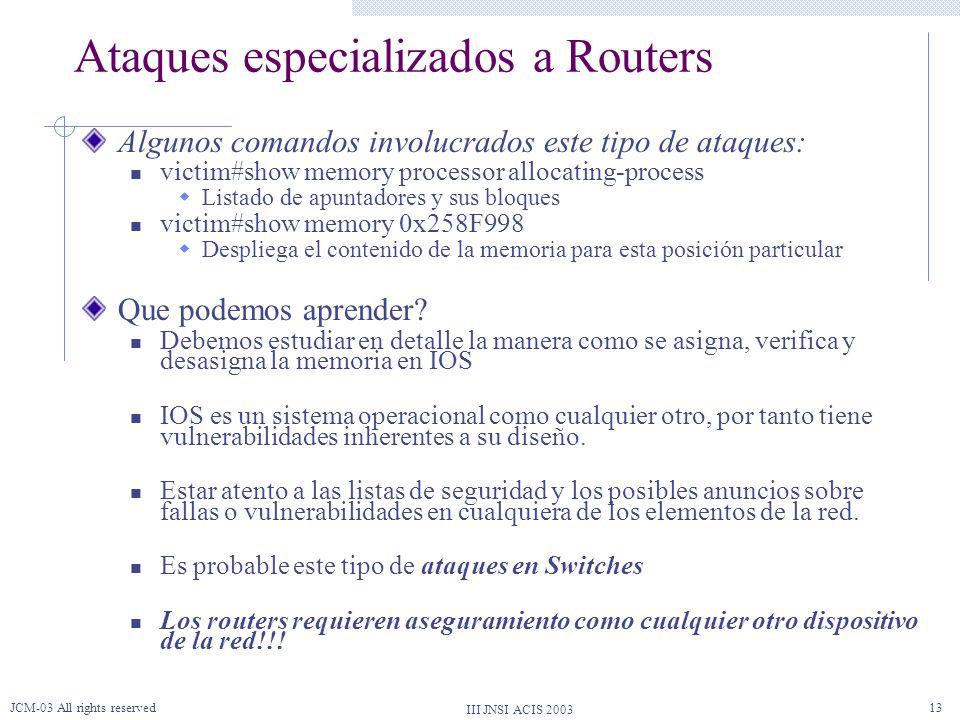 III JNSI ACIS 2003 JCM-03 All rights reserved13 Ataques especializados a Routers Algunos comandos involucrados este tipo de ataques: victim#show memor