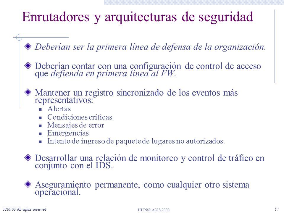 III JNSI ACIS 2003 JCM-03 All rights reserved17 Enrutadores y arquitecturas de seguridad Deberían ser la primera línea de defensa de la organización.