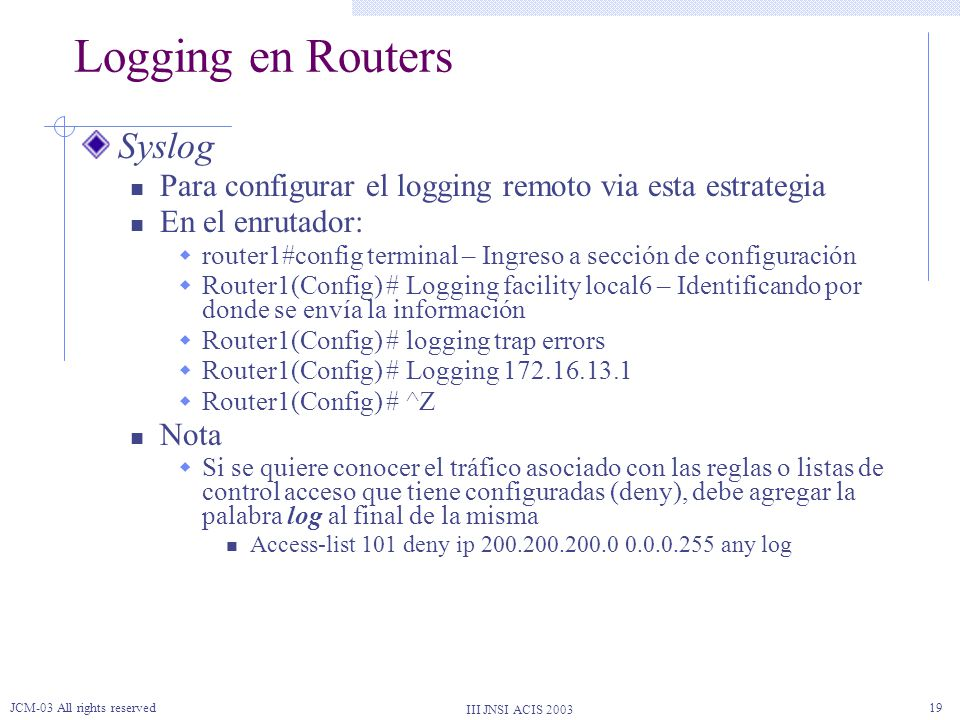 III JNSI ACIS 2003 JCM-03 All rights reserved19 Logging en Routers Syslog Para configurar el logging remoto via esta estrategia En el enrutador: route