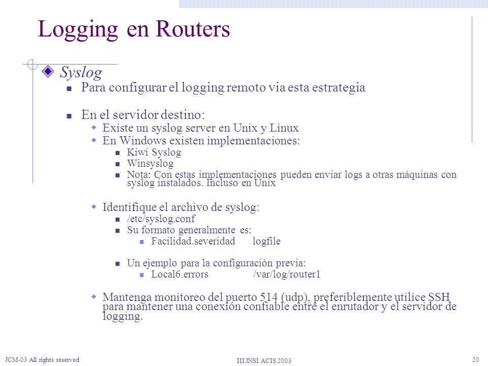 III JNSI ACIS 2003 JCM-03 All rights reserved20 Logging en Routers Syslog Para configurar el logging remoto via esta estrategia En el servidor destino: Existe un syslog server en Unix y Linux En Windows existen implementaciones: Kiwi Syslog Winsyslog Nota: Con estas implementaciones pueden enviar logs a otras máquinas con syslog instalados.
