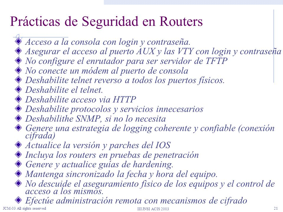 III JNSI ACIS 2003 JCM-03 All rights reserved21 Prácticas de Seguridad en Routers Acceso a la consola con login y contraseña.