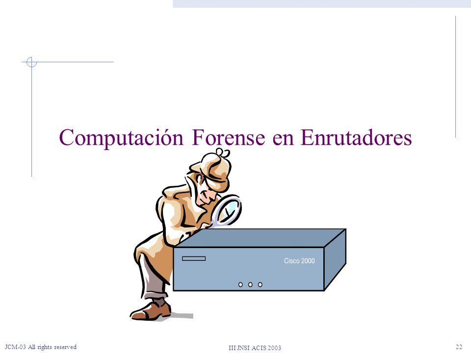 III JNSI ACIS 2003 JCM-03 All rights reserved22 Computación Forense en Enrutadores