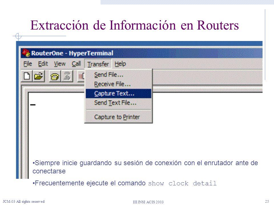 III JNSI ACIS 2003 JCM-03 All rights reserved25 Extracción de Información en Routers Siempre inicie guardando su sesión de conexión con el enrutador a