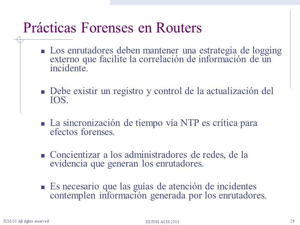 III JNSI ACIS 2003 JCM-03 All rights reserved29 Prácticas Forenses en Routers Los enrutadores deben mantener una estrategia de logging externo que fac