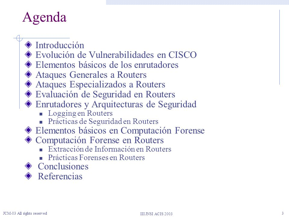 III JNSI ACIS 2003 JCM-03 All rights reserved3 Agenda Introducción Evolución de Vulnerabilidades en CISCO Elementos básicos de los enrutadores Ataques
