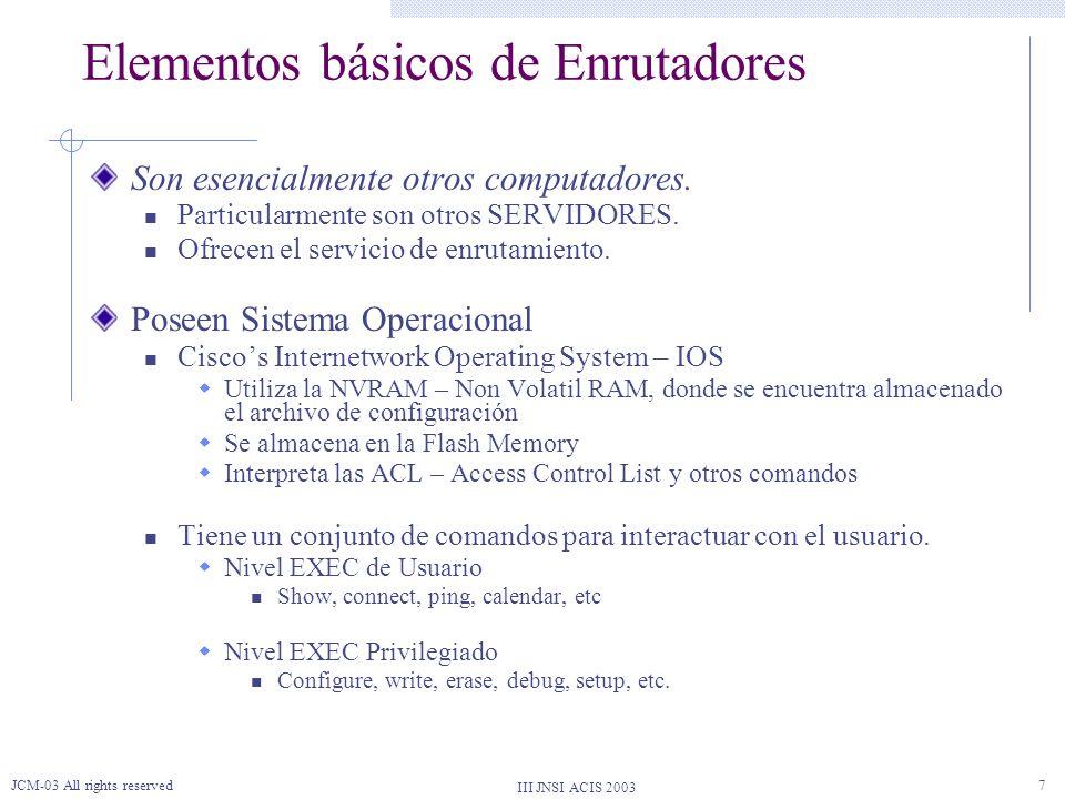 III JNSI ACIS 2003 JCM-03 All rights reserved8 Elementos básicos de Enrutadores Puerto de Consola Interfase De REd Puerto Auxiliar Módem Como eventualidad para casos de emergencia Generalmente utilizados para colocar módems.