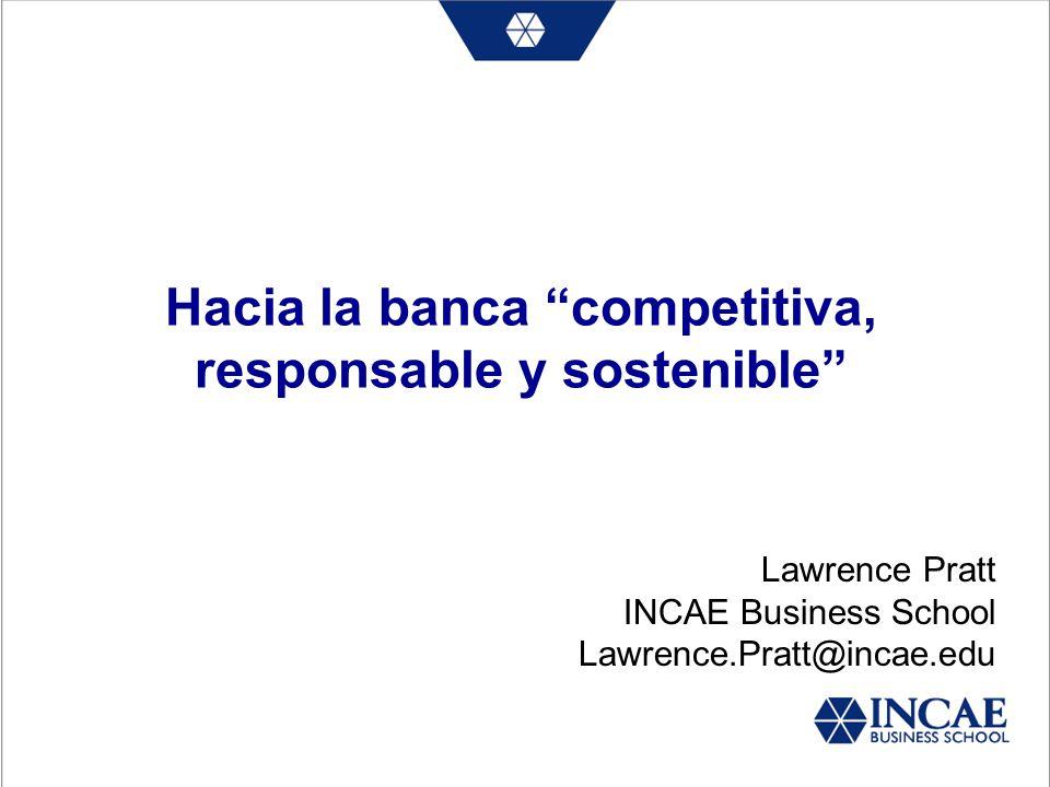 Hacia la banca competitiva, responsable y sostenible Lawrence Pratt INCAE Business School Lawrence.Pratt@incae.edu