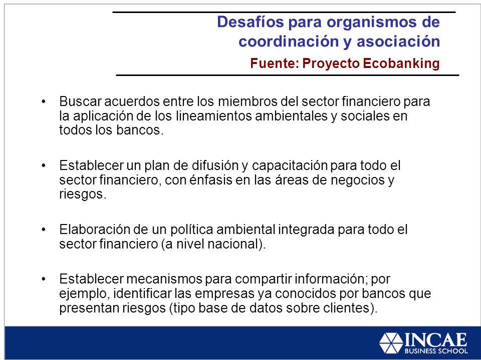 Desafíos para organismos de coordinación y asociación Fuente: Proyecto Ecobanking Buscar acuerdos entre los miembros del sector financiero para la aplicación de los lineamientos ambientales y sociales en todos los bancos.