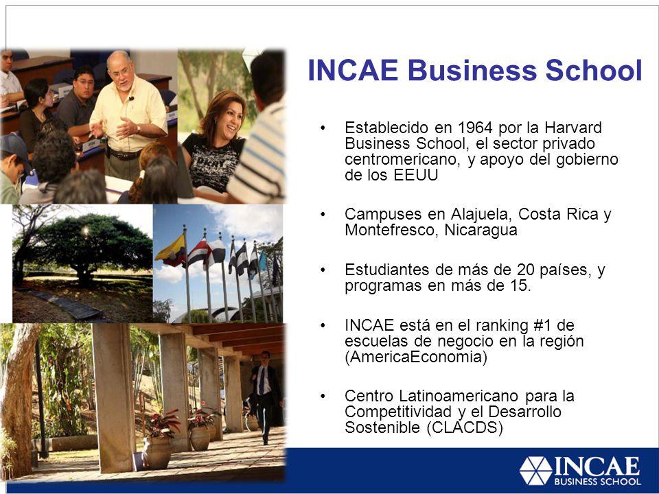INCAE Business School Establecido en 1964 por la Harvard Business School, el sector privado centromericano, y apoyo del gobierno de los EEUU Campuses en Alajuela, Costa Rica y Montefresco, Nicaragua Estudiantes de más de 20 países, y programas en más de 15.