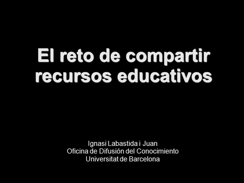 El reto de compartir recursos educativos Ignasi Labastida i Juan Oficina de Difusión del Conocimiento Universitat de Barcelona