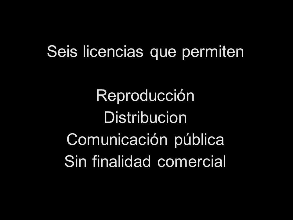 Seis licencias que permiten Reproducción Distribucion Comunicación pública Sin finalidad comercial