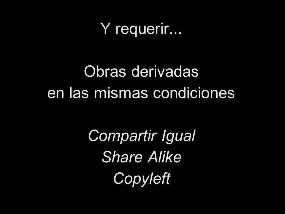 Y requerir... Obras derivadas en las mismas condiciones Compartir Igual Share Alike Copyleft