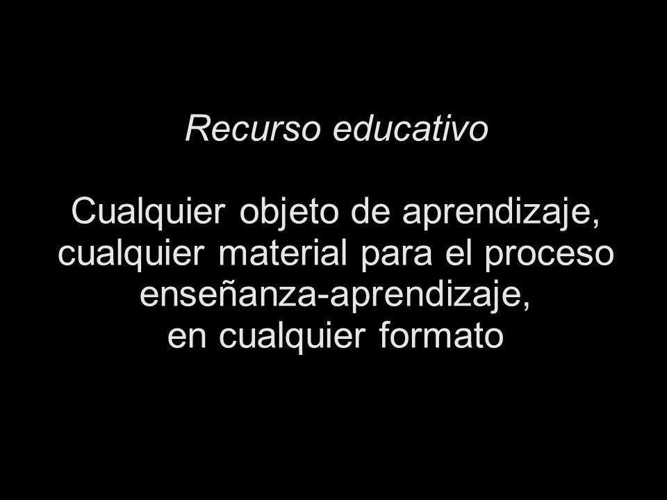 Recurso educativo Cualquier objeto de aprendizaje, cualquier material para el proceso enseñanza-aprendizaje, en cualquier formato