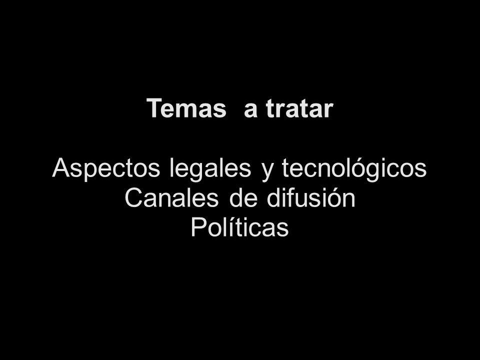 Temas a tratar Aspectos legales y tecnológicos Canales de difusión Políticas