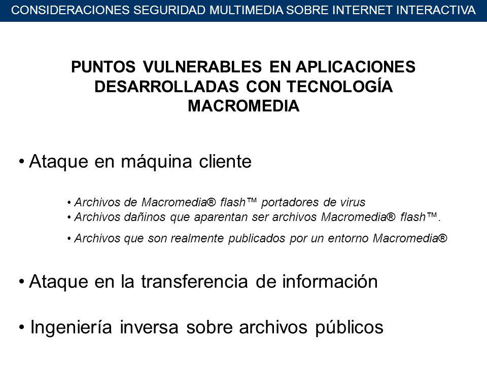 CONSIDERACIONES SEGURIDAD MULTIMEDIA SOBRE INTERNET INTERACTIVA PUNTOS VULNERABLES EN APLICACIONES DESARROLLADAS CON TECNOLOGÍA MACROMEDIA Ataque en máquina cliente Archivos de Macromedia® flash portadores de virus Archivos dañinos que aparentan ser archivos Macromedia® flash.