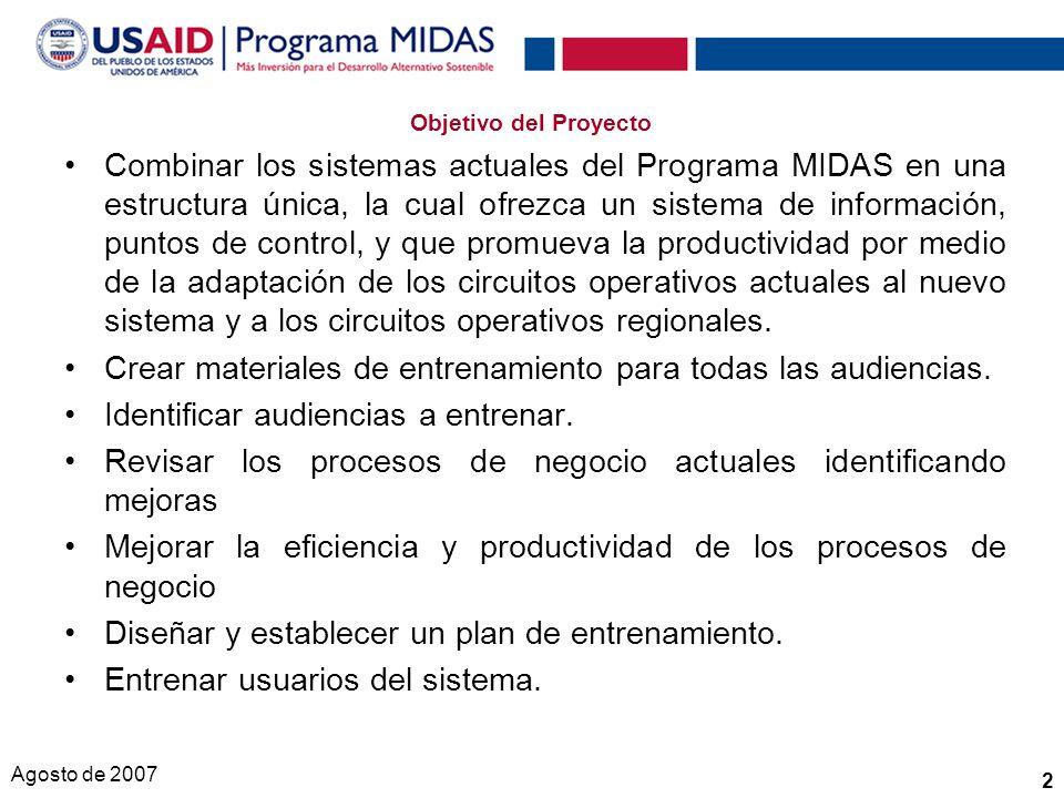 Agosto de 2007 2 Objetivo del Proyecto Combinar los sistemas actuales del Programa MIDAS en una estructura única, la cual ofrezca un sistema de información, puntos de control, y que promueva la productividad por medio de la adaptación de los circuitos operativos actuales al nuevo sistema y a los circuitos operativos regionales.