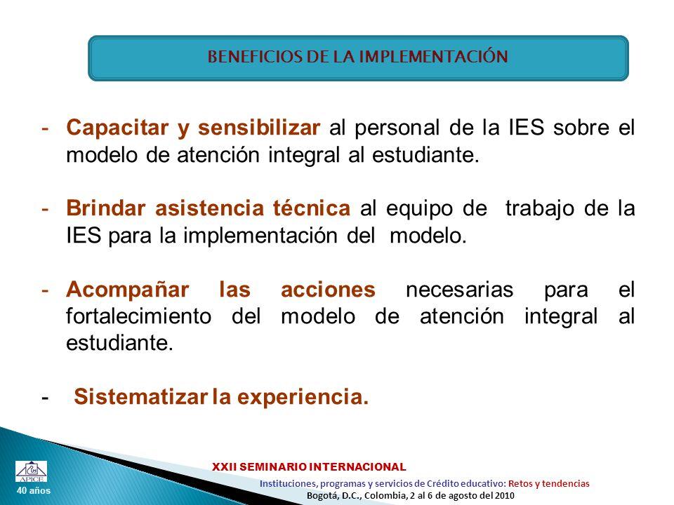 40 años Instituciones, programas y servicios de Crédito educativo: Retos y tendencias XXII SEMINARIO INTERNACIONAL Bogotá, D.C., Colombia, 2 al 6 de agosto del 2010 -Capacitar y sensibilizar al personal de la IES sobre el modelo de atención integral al estudiante.