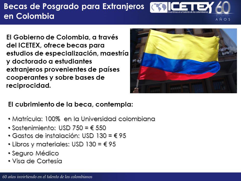 Becas de Posgrado para Extranjeros en Colombia El Gobierno de Colombia, a través del ICETEX, ofrece becas para estudios de especialización, maestría y doctorado a estudiantes extranjeros provenientes de países cooperantes y sobre bases de reciprocidad.