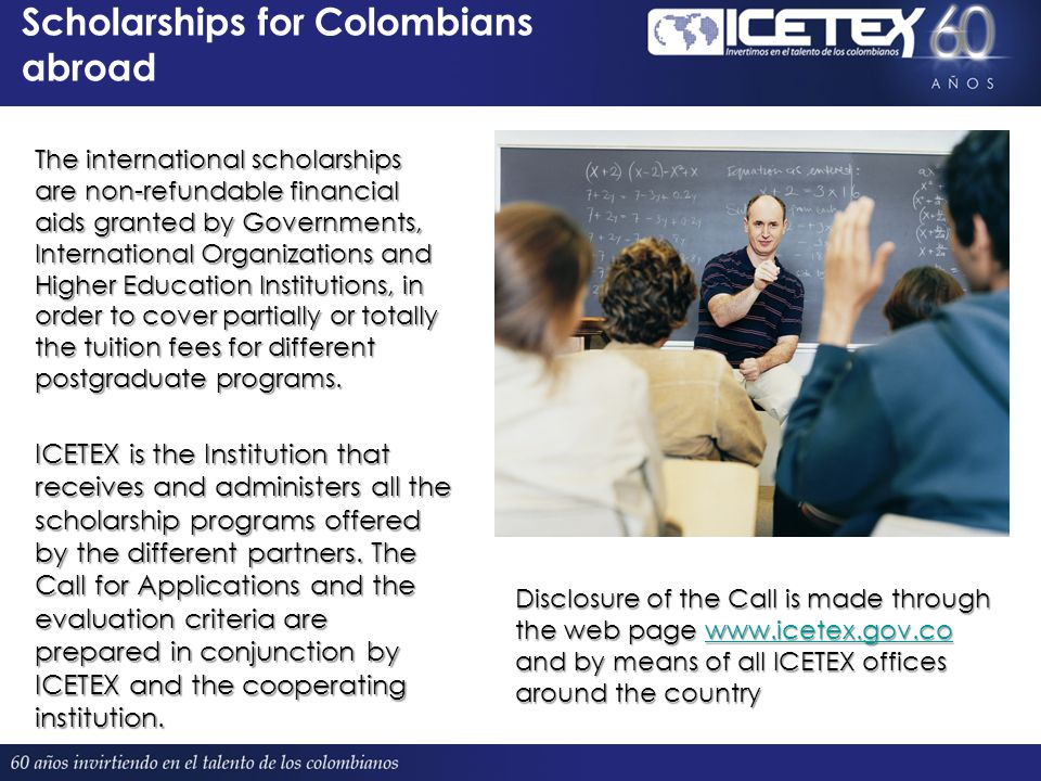 Scholarships for Colombians abroad The international scholarships are non-refundable financial aids granted by Governments, International Organizations and Higher Education Institutions, in order to cover partially or totally the tuition fees for different postgraduate programs.
