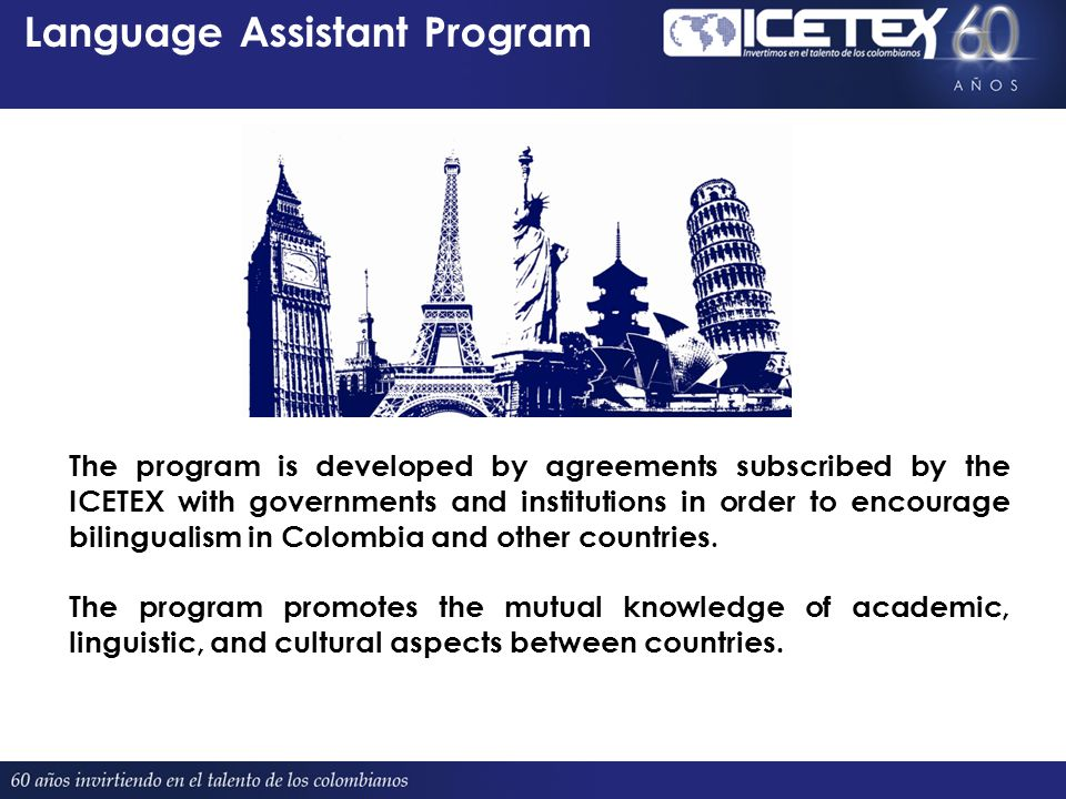 Language Assistant Program Proyectado 380 The program is developed by agreements subscribed by the ICETEX with governments and institutions in order to encourage bilingualism in Colombia and other countries.