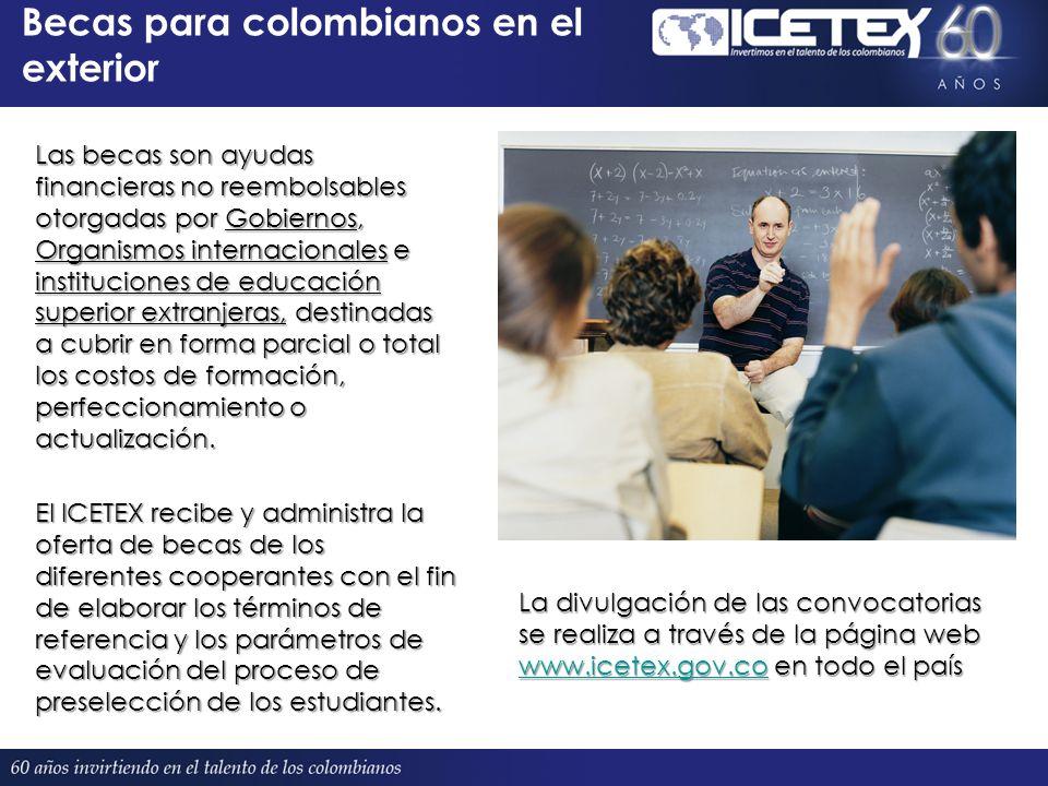 Becas para colombianos en el exterior Las becas son ayudas financieras no reembolsables otorgadas por Gobiernos, Organismos internacionales e instituciones de educación superior extranjeras, destinadas a cubrir en forma parcial o total los costos de formación, perfeccionamiento o actualización.