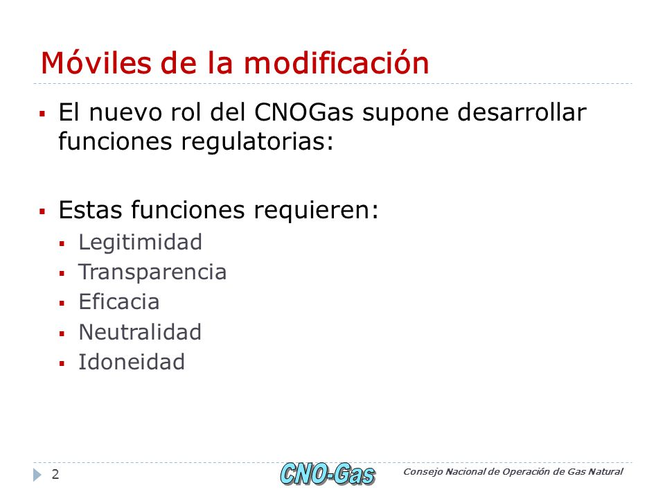Móviles de la modificación El nuevo rol del CNOGas supone desarrollar funciones regulatorias: Estas funciones requieren: Legitimidad Transparencia Efi