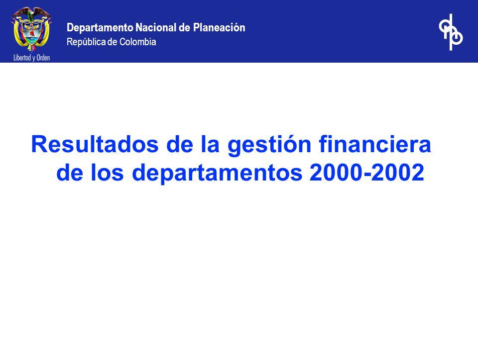 Departamento Nacional de Planeación República de Colombia Resultados de la gestión financiera de los departamentos 2000-2002