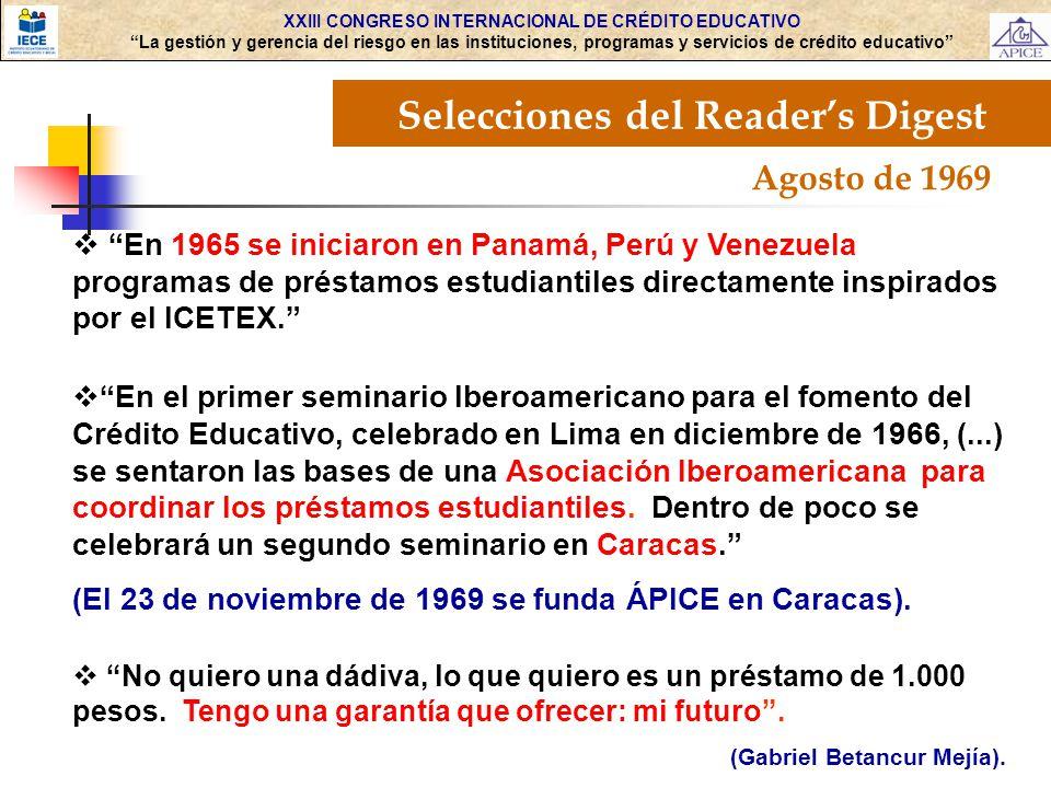 XXIII CONGRESO INTERNACIONAL DE CRÉDITO EDUCATIVO La gestión y gerencia del riesgo en las instituciones, programas y servicios de crédito educativo Selecciones del Readers Digest Agosto de 1969 En 1965 se iniciaron en Panamá, Perú y Venezuela programas de préstamos estudiantiles directamente inspirados por el ICETEX.