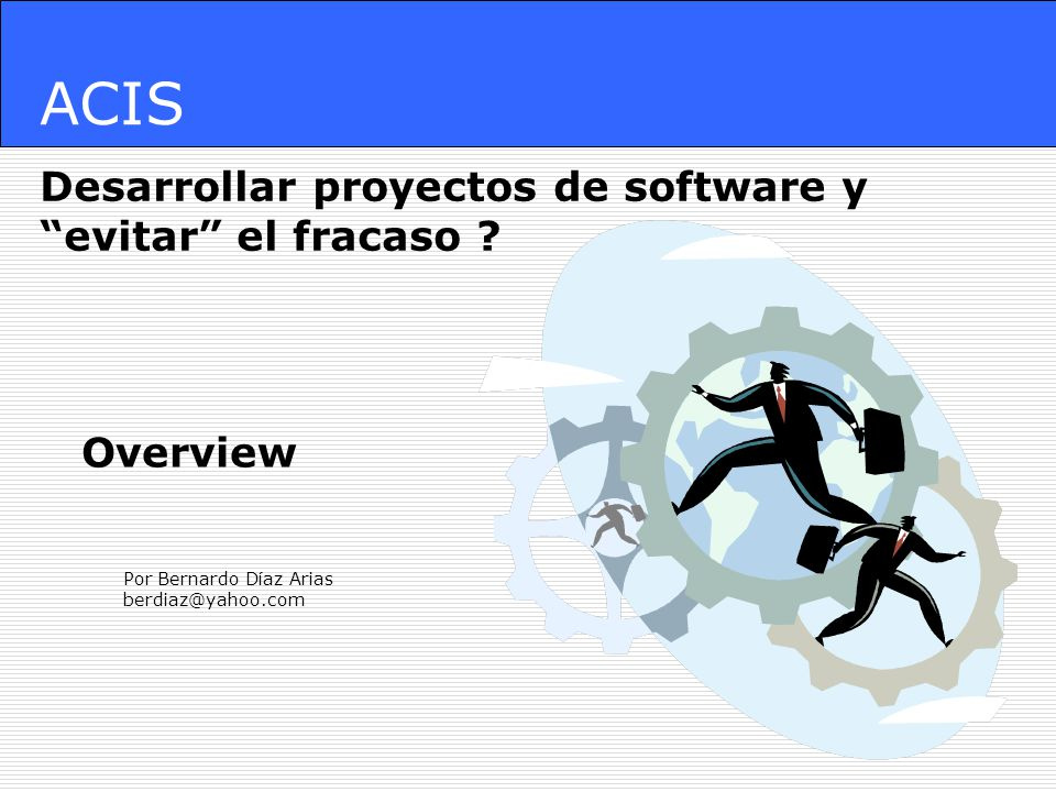 ACIS Desarrollar proyectos de software y evitar el fracaso ? Por Bernardo Díaz Arias berdiaz@yahoo.com Overview