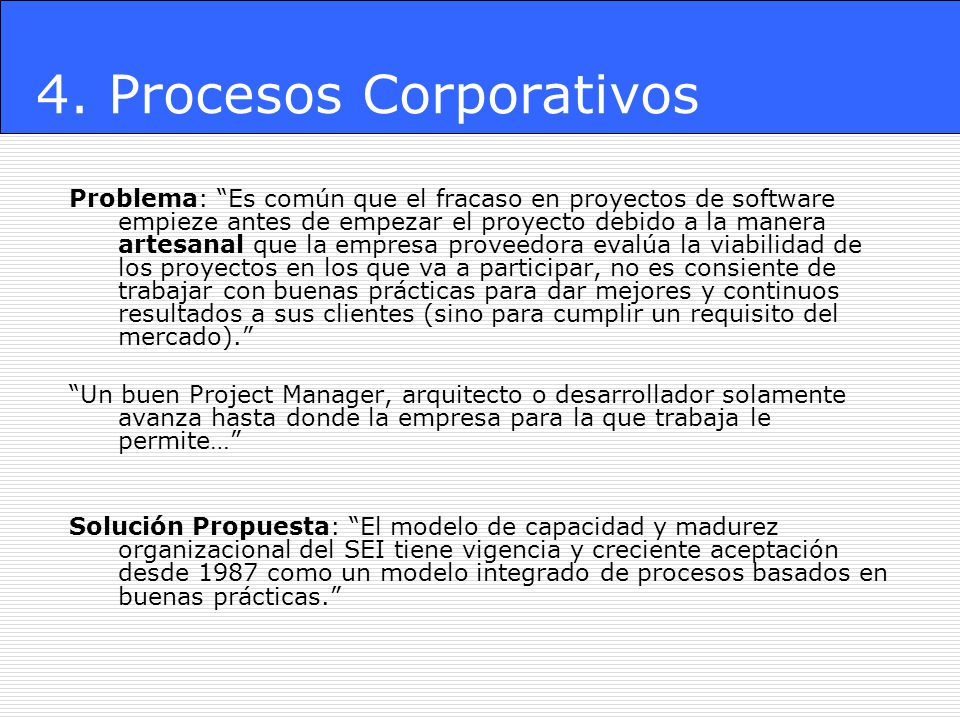 4. Procesos Corporativos Problema: Es común que el fracaso en proyectos de software empieze antes de empezar el proyecto debido a la manera artesanal