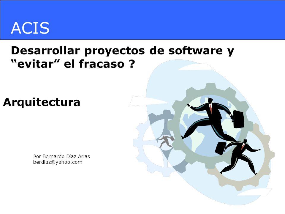 ACIS Desarrollar proyectos de software y evitar el fracaso ? Por Bernardo Díaz Arias berdiaz@yahoo.com Arquitectura