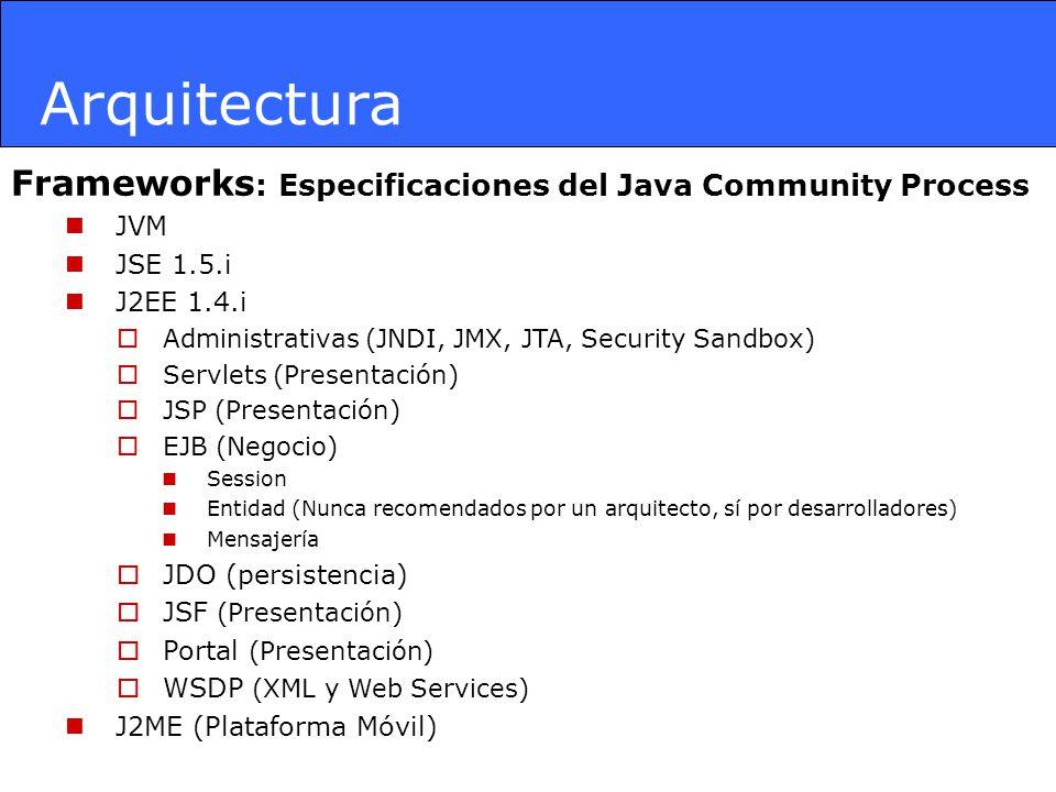 Arquitectura Frameworks : Especificaciones del Java Community Process JVM JSE 1.5.i J2EE 1.4.i Administrativas (JNDI, JMX, JTA, Security Sandbox) Serv