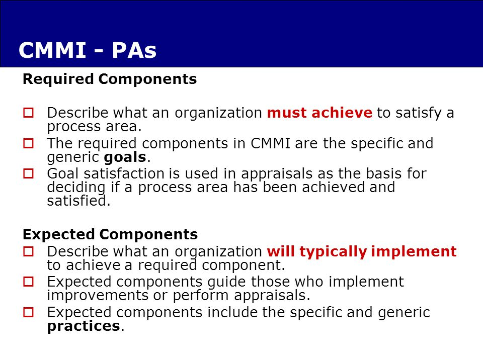 Required Components Describe what an organization must achieve to satisfy a process area.