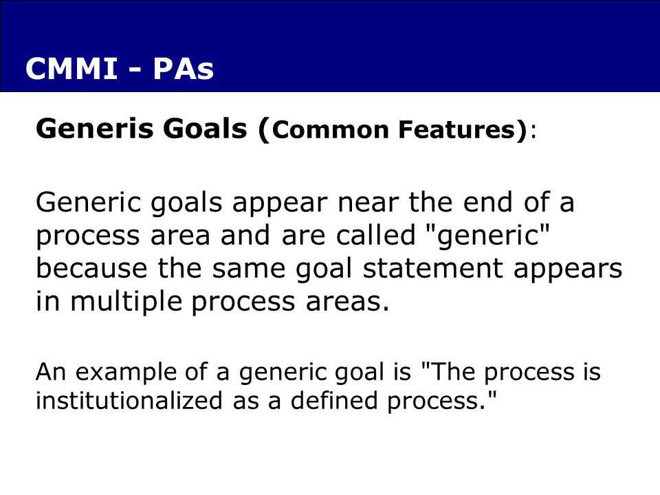 Generis Goals ( Common Features): Generic goals appear near the end of a process area and are called generic because the same goal statement appears in multiple process areas.