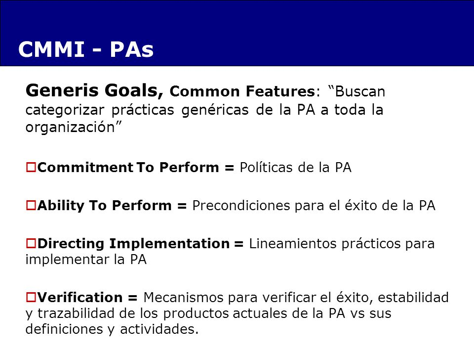Generis Goals, Common Features: Buscan categorizar prácticas genéricas de la PA a toda la organización Commitment To Perform = Políticas de la PA Ability To Perform = Precondiciones para el éxito de la PA Directing Implementation = Lineamientos prácticos para implementar la PA Verification = Mecanismos para verificar el éxito, estabilidad y trazabilidad de los productos actuales de la PA vs sus definiciones y actividades.